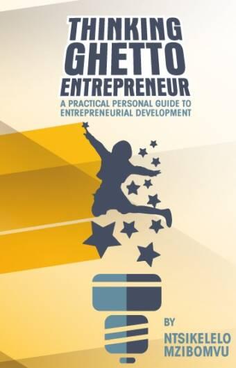 Thinking ghetto entrepreneur: a practical personal guide to entrepreneur development